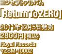 コンセプトアルバム「Return To ZERO」 / 2011年10月5日発売 / 2800円(税込) / Royal Records / YZSM-10002