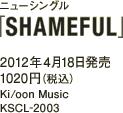 ニューシングル「SHAMEFUL」 / 2012年4月18日発売 / 1020円(税込) / Ki/oon Music  / KSCL-2003