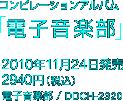 コンピレーションアルバム「電子音楽部」 / 2010年11月24日発売 / 2940円(税込) / 電子音楽部 / DDCH-2320
