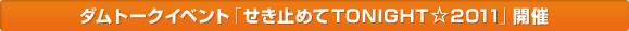 ダムトークイベント「せき止めてTONIGHT☆2011」開催