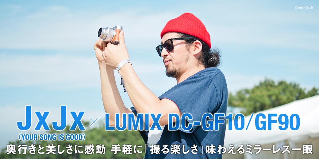 JxJx(YOUR SONG IS GOOD) × LUMIX DC-GF10/GF90|奥行きと美しさに感動 手軽に「撮る楽しさ」味わえるミラーレス一眼