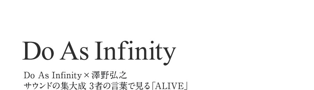 Do As Infinity|Do As Infinity×澤野弘之 サウンドの集大成 3者の言葉で見る「ALIVE」