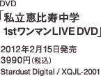DVD「私立恵比寿中学 1stワンマンLIVE DVD」 / 2012年2月15日発売 / 3990円(税込) / Stardust Digital / XQJL-2001