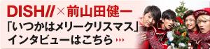 DISH//×前山田健一「いつかはメリークリスマス」インタビューはこちら