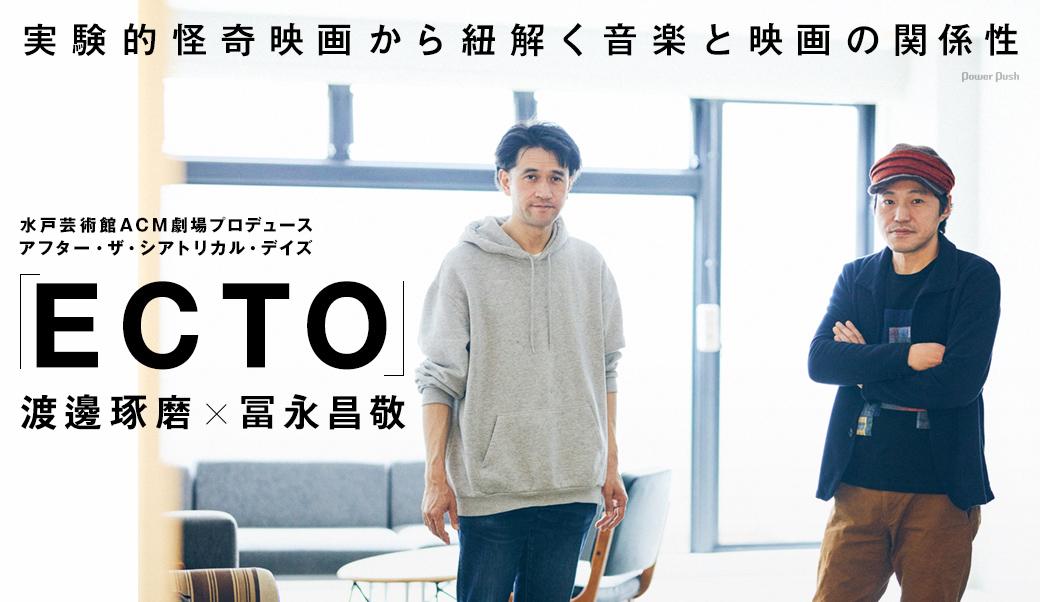 水戸芸術館ACM劇場プロデュース アフター・ザ・シアトリカル・デイズ「ECTO」渡邊琢磨×冨永昌敬|実験的怪奇映画から紐解く音楽と映画の関係性
