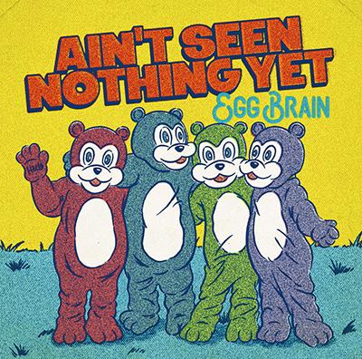 EGG BRAIN「AIN'T SEEN NOTHING YET」
