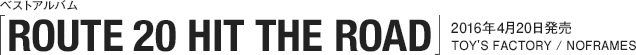 ベストアルバム「ROUTE 20 HIT THE ROAD」2015年4月20日発売 / TOY'S FACTORY / NOFRAMES