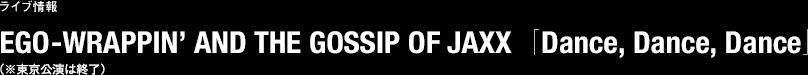 ライブ情報 EGO-WRAPPIN' AND THE GOSSIP OF JAXX 「Dance, Dance, Dance」(※東京公演は終了)