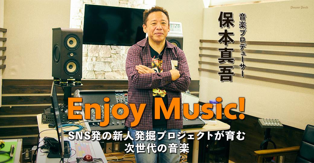 「Enjoy Music!」特集 音楽プロデューサー保本真吾インタビュー|SNS発の新人発掘プロジェクトが育む 次世代の音楽