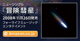 ニューシングル『冒険彗星』 / 2008年11月26日発売 / フォーライフミュージックエンタテイメント