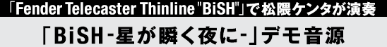 "「FenderTelecaster Thinline ""BiSH""」で松隈ケンタが演奏「BiSH-星が瞬く夜に-」デモ音源"