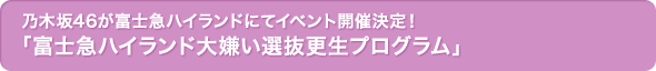 乃木坂46が富士急ハイランドにてイベント開催決定!「富士急ハイランド大嫌い選抜更生プログラム」
