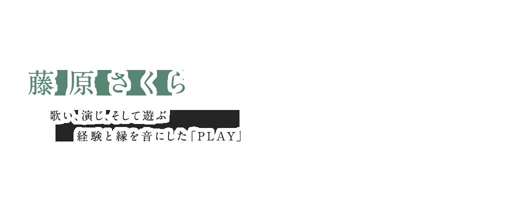 藤原さくら|歌い、演じ、そして遊ぶ 経験と縁を音にした「PLAY」