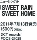 ニューシングル「NTROL「SWEET RAIN SWEET HOME」 / 2011年7月13日発売 / 1500円(税込) / DCT records / POCS-21028