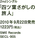 2ndシングル「四ツ葉さがしの旅人」 / 2010年9月22日発売 / 1223円(税込) / SME Records / SECL-905