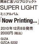 岡本仁志ソロプロジェクト SUPER LIGHT / ミニアルバム「Now Printing…」 / 2010年12月8日発売 / 2000円(税込) / GIZA / GZCA-5232