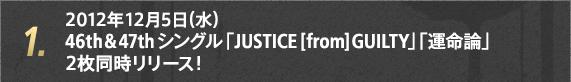 1. 2012年12月5日(水)46th & 47thシングル 「JUSTICE [from] GUILTY」「運命論」2枚同時リリース!