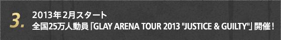 3. 2013年2月スタート 全国25万人動員「GLAY ARENA TOUR 2013