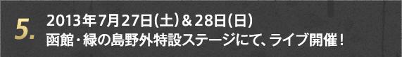 5. 2013年7月27日(土)& 28日(日)函館・緑の島野外特設ステージにて、ライブ開催!