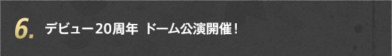 6. デビュー20周年 ドーム公演開催!