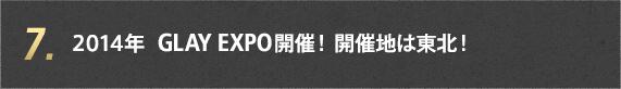 7. 2014年 GLAY EXPO開催! 開催地は東北!