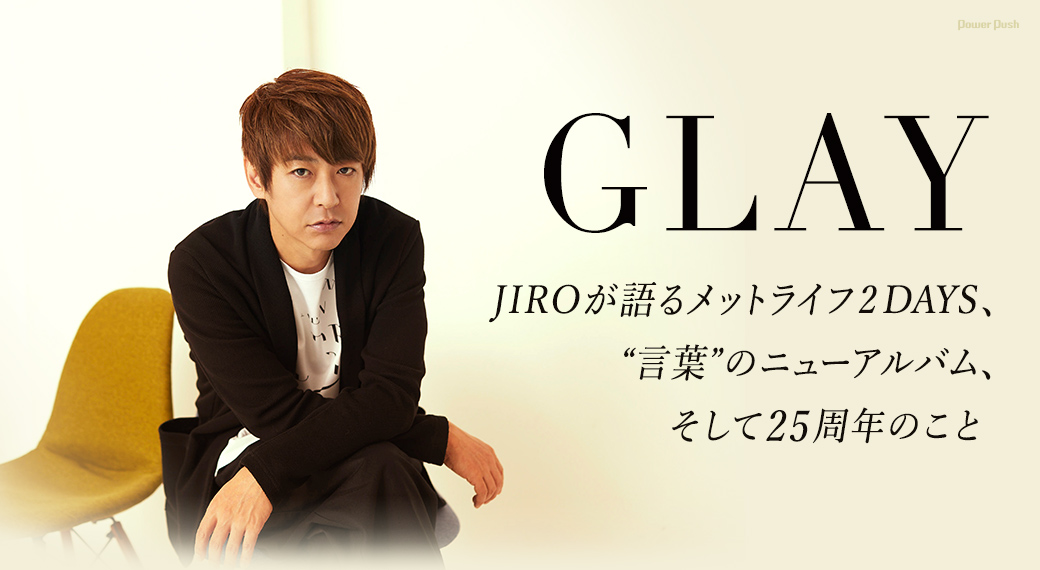 "GLAY|JIROが語るメットライフ2DAYS、""言葉""のニューアルバム、そして25周年のこと"