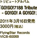 トリビュートアルバム「GO!GO!7188 Tribute - GO!GO! A GO!GO!」 / 2011年3月16日発売 / 3000円(税込) / FlyingStar Records / VICB-60069