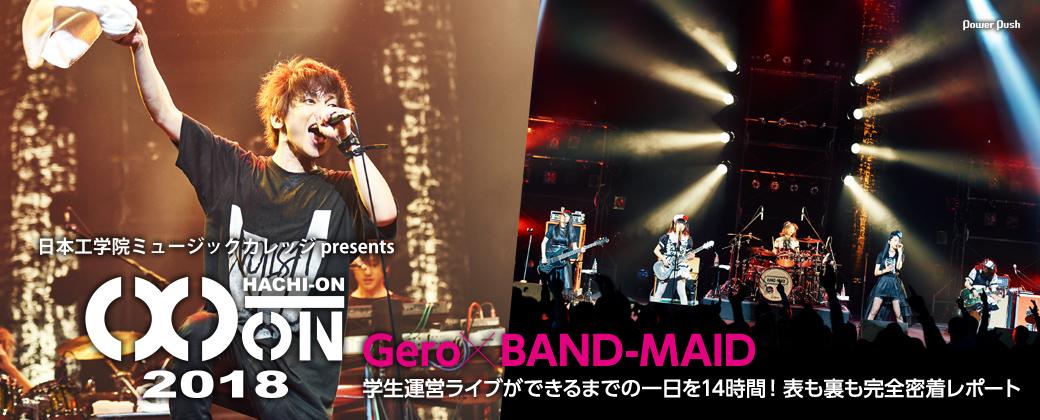 日本工学院ミュージックカレッジ presents「HACHI-ON 2018 / 2nd SHOW」特集 Gero×BAND-MAID 学生運営ライブができるまでの一日を14時間!表も裏も完全密着レポート