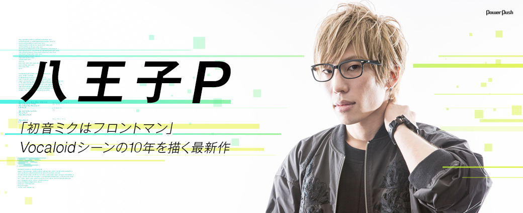 初音ミク10周年特集|八王子P|「初音ミクはフロントマン」Vocaloidシーンの10年を描く最新作