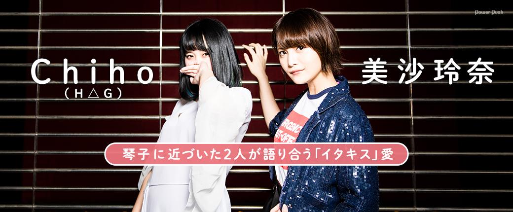 Chiho(H△G)×美沙玲奈|琴子に近づいた2人が語り合う「イタキス」愛