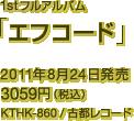 1stフルアルバム「エフコード」 / 2011年8月24日発売 / 3059円(税込) / KTHK-860 / 古都レコード