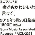 ミニアルバム「嘘でもかわいいと言って」 / 2012年5月23日発売 / 1600円(税込) / Sony Music Associated Records  / AICL-2378