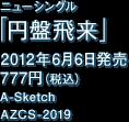 ニューシングル「円盤飛来」2012年6月6日発売 777円(税込)A-Sketch AZCS-2019