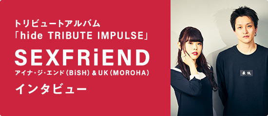 トリビュートアルバム「hide TRIBUTE IMPULSE」SEXFRiEND(アイナ・ジ・エンド[BiSH]&UK[MOROHA])インタビュー