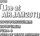 DVD「Live at AIR JAM 2011」 / 2012年2月22日発売 / 2918円(税込) / PIZZA OF DEATH RECORDS / PZBA-6