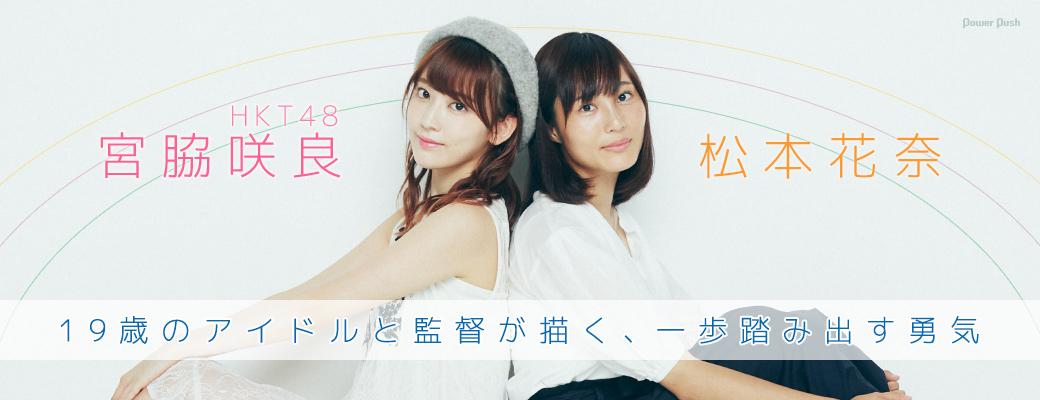 宮脇咲良(HKT48)×松本花奈 19歳のアイドルと監督が描く、一歩踏み出す勇気