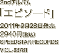 2ndアルバム「エピソード」 / 2011年9月28日発売 / 2940円(税込) / SPEEDSTAR RECORDS / VICL-63781