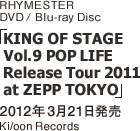 RHYMESTER DVD/Blu-ray Disc「KING OF STAGE Vol.9 POP LIFE Release Tour 2011 at ZEPP TOKYO」 / 2012年3月21日発売 / Ki/oon Records