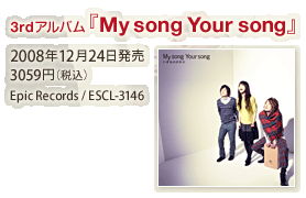 3rd アルバム『My song Your song』2008年12月24日発売 / 3059円(税込) / Epic Records / ESCL-3146