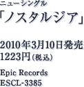 ニューシングル「ノスタルジア」 / 2010年3月10日発売 / 1223円(税込) / Epic Records / ESCL-3385
