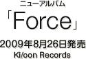 ニューアルバム『Force』 / 2009年8月26日発売 / Ki/oon Records