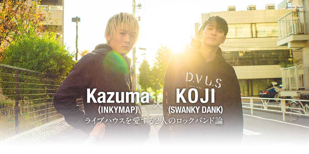 Kazuma(INKYMAP)×KOJI(SWANKY DANK)|ライブハウスを愛する2人のロックバンド論