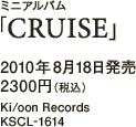 ミニアルバム「CRUISE」 / 2010年8月18日発売 / 2300円(税込) / Ki/oon Records / KSCL-1614