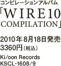 コンピレーションアルバム「WIRE10 COMPILATION」 / 2010年8月18日発売 / 3360円(税込) / Ki/oon Records / KSCL-1608/9