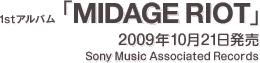 1stアルバム『MIDAGE RIOT』 / 2009年10月21日発売 / Sony Associated Records