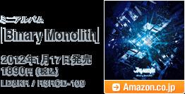 ミニアルバム「Binary Monolith」 / 2012年1月17日発売 / 1890円(税込) /  LD&KR / R3RCD-109