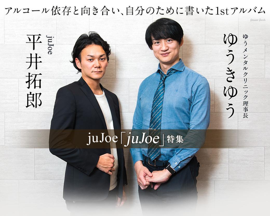 juJoe「juJoe」特集 平井拓郎×ゆうきゆう(ゆうメンタルクリニック理事長)|アルコール依存と向き合い、自分のために書いた1stアルバム