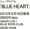 ニューアルバム「BLUE HEART」 / 2012年5月16日発売 / 2800円(税込) / AWDR/LR2 / BLUE BOYS CLUB / DDCB-12048
