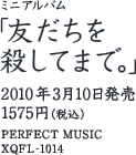 ミニアルバム「友だちを殺してまで。」 / 2010年3月10日発売 / 1575円(税込) / PERFECT MUSIC / XQFL-1014