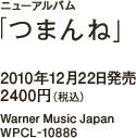ニューアルバム「つまんね」 / 2010年12月22日発売 / 2400円(税込) / Warner Music Japan / WPCL-10886